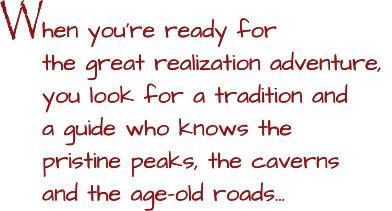 W W hen you're ready for the great realization adventure, you look for a tradition and a guide who knows the pristine peaks, the caverns and the age-old roads…  hen you're ready for the great realization adventure, you look for a tradition and a guide who knows the pristine peaks, the caverns and the age-old roads…